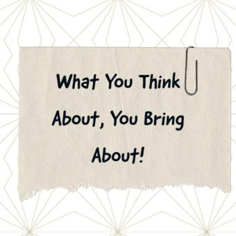What You Think About, You Bring About!