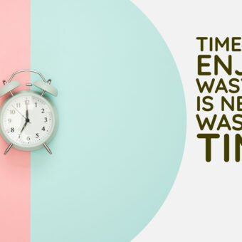 Time You Enjoy Wasting is Never Wasted Time