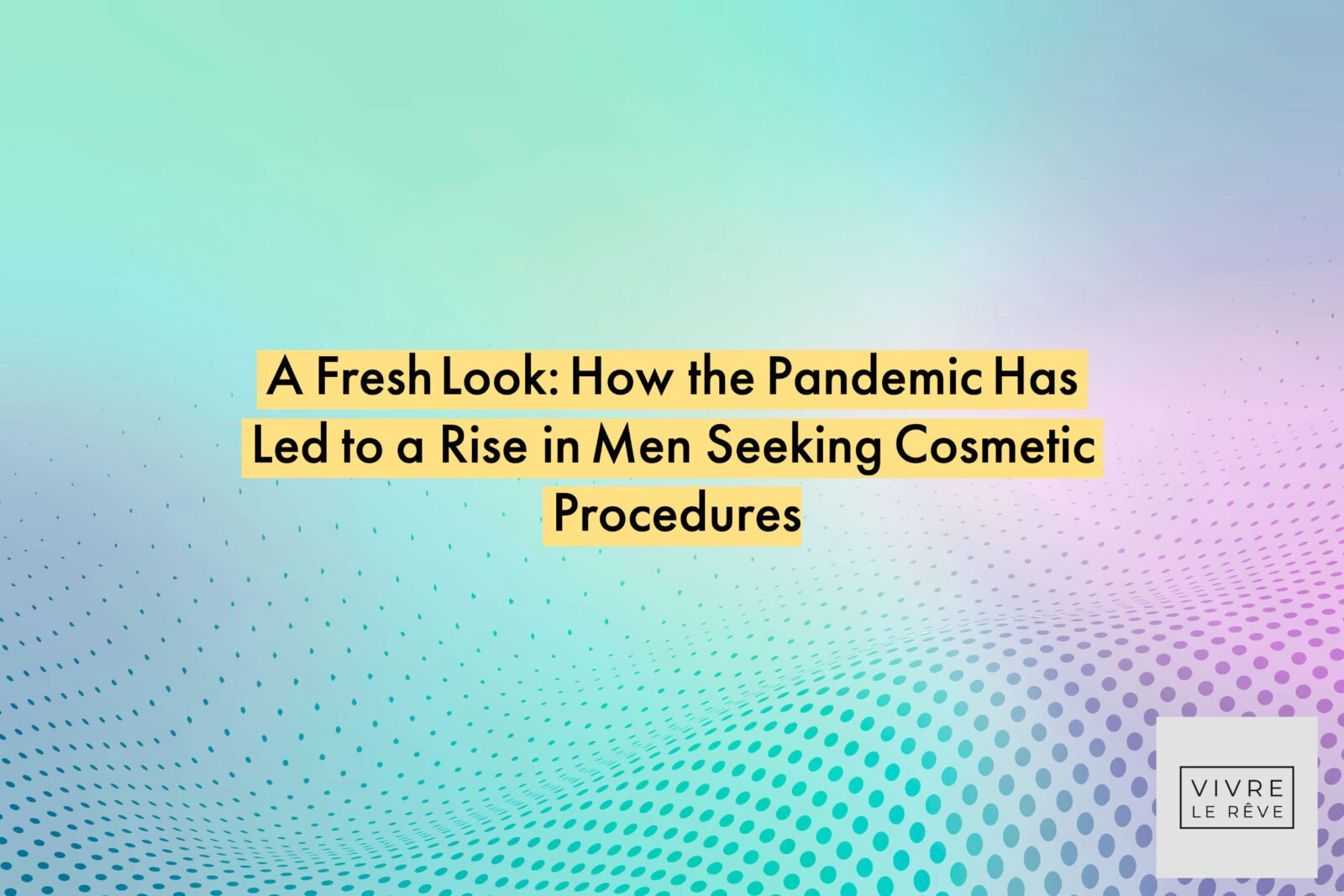 A Fresh Look: How the Pandemic Has Led to a Rise in Men Seeking Cosmetic Procedures