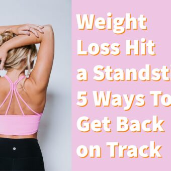 Weight Loss Hit a Standstill? 5 Ways To Get Back on Track